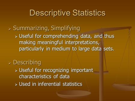 Descriptive Statistics  Summarizing, Simplifying  Useful for comprehending data, and thus making meaningful interpretations, particularly in medium to.