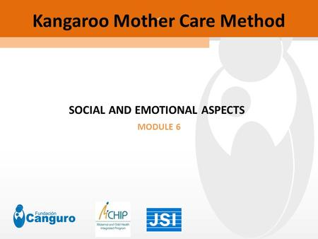 < Kangaroo Mother <strong>Care</strong> Method SOCIAL AND EMOTIONAL ASPECTS MODULE 6.