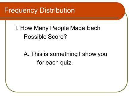 Frequency Distribution I. How Many People Made Each Possible Score? A. This is something I show you for each quiz.