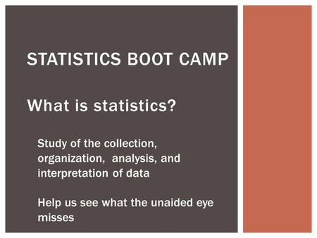 What is statistics? STATISTICS BOOT CAMP Study of the collection, organization, analysis, and interpretation of data Help us see what the unaided eye misses.