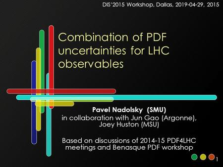 1 Combination of PDF uncertainties for LHC observables Pavel Nadolsky (SMU) in collaboration with Jun Gao (Argonne), Joey Huston (MSU) Based on discussions.