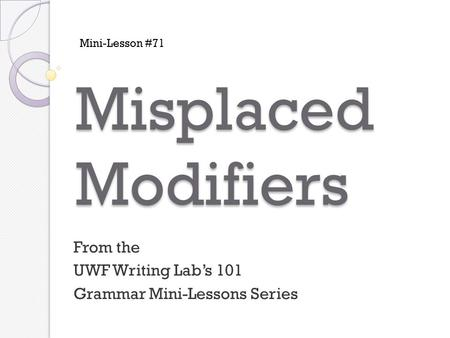 Misplaced Modifiers From the UWF Writing Lab's 101 Grammar Mini-Lessons Series Mini-Lesson #71.