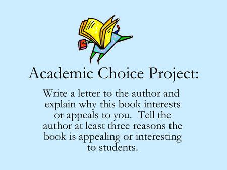 Academic Choice Project: Write a letter to the author and explain why this book interests or appeals to you. Tell the author at least three reasons the.