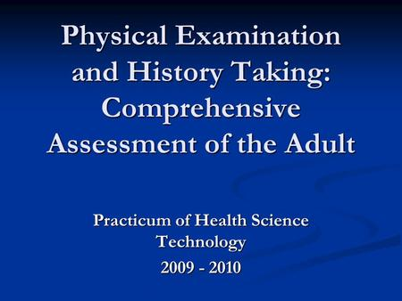 Physical Examination and History Taking: <strong>Comprehensive</strong> Assessment of the Adult Practicum of Health Science Technology 2009 - 2010.