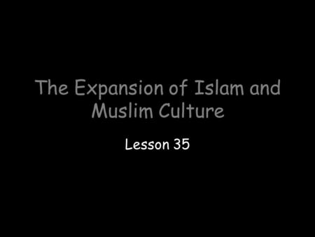 The Expansion of Islam and Muslim Culture Lesson 35.