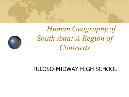 Human Geography of South Asia: A Region of Contrasts TULOSO-MIDWAY HIGH SCHOOL.