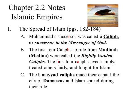 Chapter 2.2 Notes Islamic Empires I.The Spread of Islam (pgs. 182-184) A.Muhammad's successor was called a Caliph, or successor to the Messenger of God.