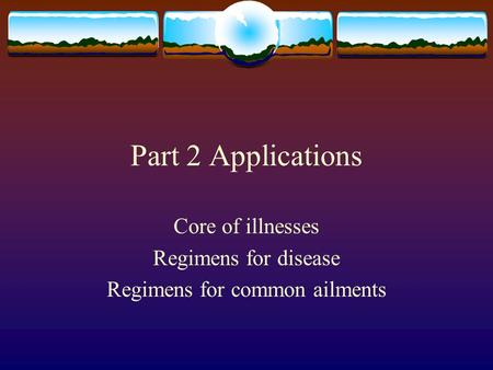Part 2 Applications Core of illnesses Regimens for <strong>disease</strong> Regimens for common ailments Why they are so unique.