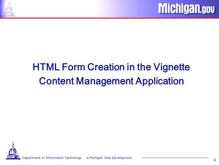 Department of Information Technology e-Michigan Web Development 0 HTML Form Creation in the Vignette Content Management Application.
