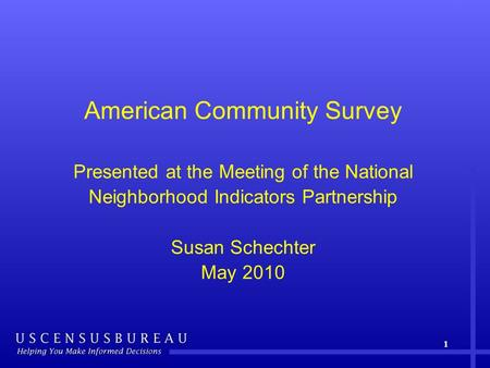 American Community Survey Presented at the Meeting of the National Neighborhood Indicators Partnership Susan Schechter May 2010 1.