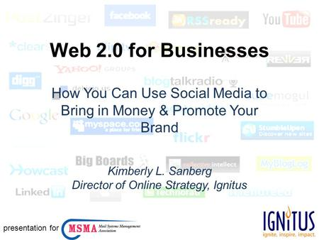 Web 2.0 for Businesses How You Can Use Social Media to Bring in Money & Promote Your Brand Kimberly L. Sanberg Director of Online Strategy, Ignitus presentation.