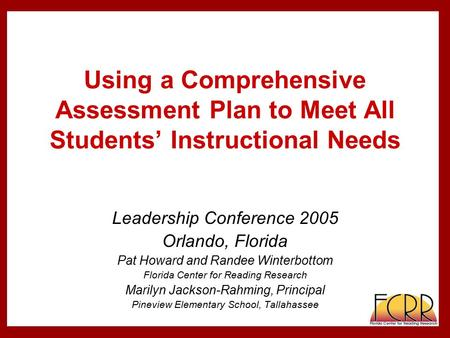 Using a Comprehensive Assessment Plan to Meet All Students' Instructional Needs Leadership Conference 2005 Orlando, Florida Pat Howard and Randee Winterbottom.
