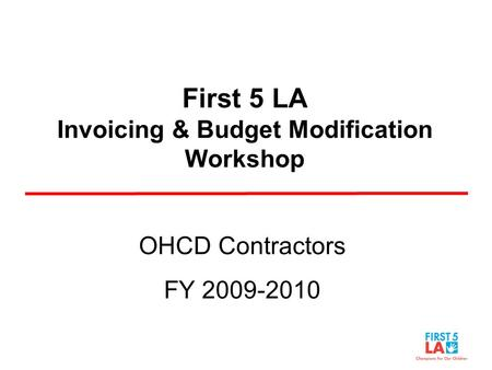 First 5 LA Invoicing & Budget Modification Workshop OHCD Contractors FY 2009-2010.