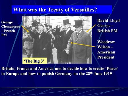 What was the Treaty of Versailles? David Lloyd George – British PM George Clemenceau – French PM Woodrow Wilson – American President Britain, France and.