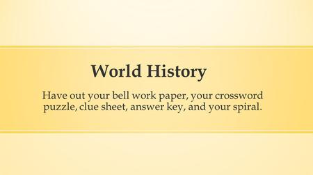 World History Have out your bell work paper, your crossword puzzle, clue sheet, answer key, and your spiral.
