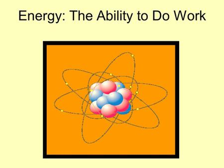 Energy: The Ability to Do Work. ENERGY is anything that has the ability to move a sample of matter against a force. ENERGY can come in many different.