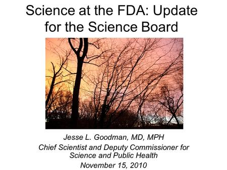 Science at the FDA: Update for the Science Board Jesse L. Goodman, MD, MPH Chief Scientist and Deputy Commissioner for Science and Public Health November.