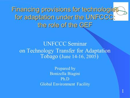 1 Financing provisions for technologies for adaptation under the UNFCCC: the role of the GEF UNFCCC Seminar on Technology Transfer for Adaptation Tobago.