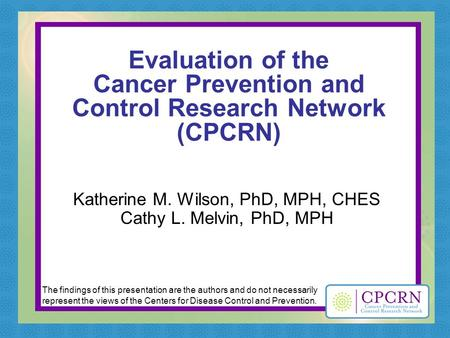 Evaluation of the Cancer Prevention and Control Research Network (CPCRN) Katherine M. Wilson, PhD, MPH, CHES Cathy L. Melvin, PhD, MPH The findings of.