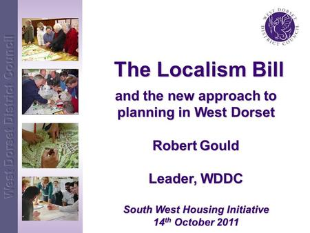 The Localism Bill The Localism Bill and the new approach to planning in West Dorset Robert Gould Leader, WDDC South West Housing Initiative 14 th October.