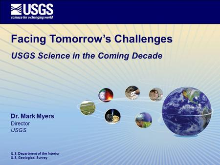 U.S. Department of the Interior U.S. Geological Survey Facing Tomorrow's Challenges USGS Science in the Coming Decade Dr. Mark Myers Director USGS.