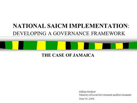 NATIONAL SAICM IMPLEMENTATION: DEVELOPING A GOVERNANCE FRAMEWORK Gillian Guthrie Ministry of Local Government and Environment June 19, 2006 THE CASE OF.