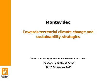 "Montevideo Towards territorial climate change and sustainability strategies "" International Symposium on Sustainable Cities"" Incheon, Republic of Korea."