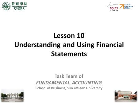 Lesson 10 Understanding and Using Financial Statements Task Team of FUNDAMENTAL ACCOUNTING School of Business, Sun Yat-sen University.