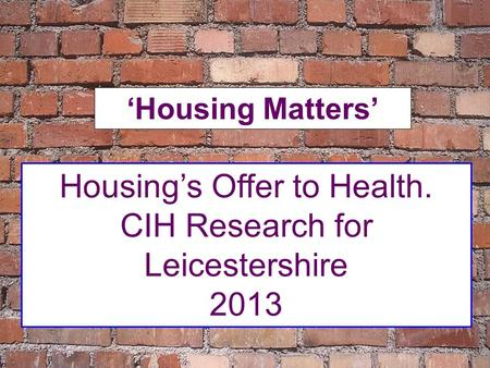 Housing's Offer to Health. CIH Research for Leicestershire 2013 'Housing Matters'