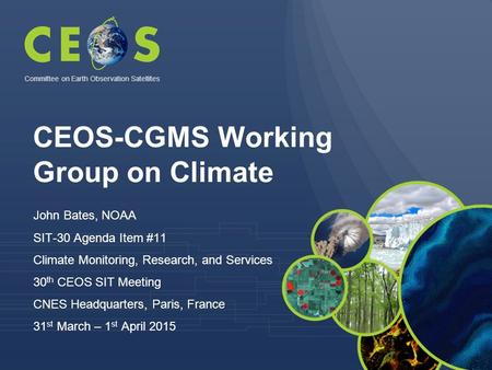 CEOS-CGMS Working Group on Climate John Bates, NOAA SIT-30 Agenda Item #11 Climate Monitoring, Research, and Services 30 th CEOS SIT Meeting CNES Headquarters,