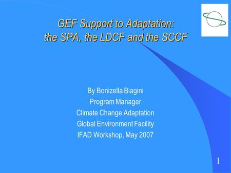 1 GEF Support to Adaptation: the SPA, the LDCF and the SCCF By Bonizella Biagini Program Manager Climate Change Adaptation Global Environment Facility.