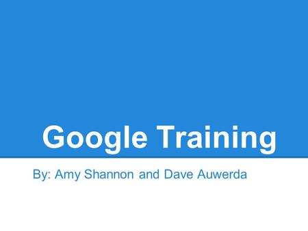Google Training By: Amy Shannon and Dave Auwerda.