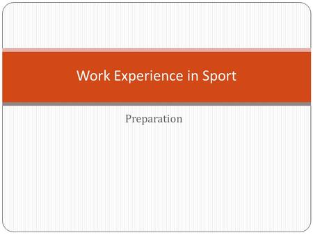 Preparation Work Experience in Sport. Preparing required application documents There are three main ways to apply for a job or work experience Answers: