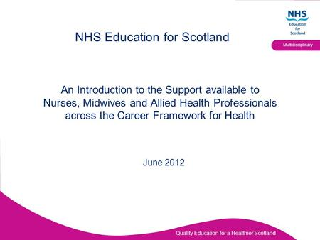 Quality Education for a Healthier Scotland Multidisciplinary An Introduction to the Support available to Nurses, Midwives and Allied Health Professionals.