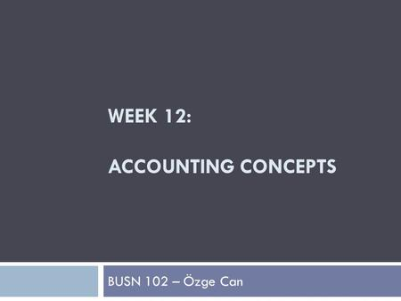 WEEK 12: ACCOUNTING CONCEPTS BUSN 102 – Özge Can.