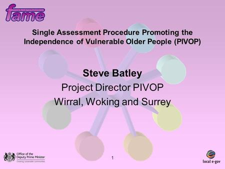 1 Single Assessment Procedure Promoting the Independence of Vulnerable Older People (PIVOP) Steve Batley Project Director PIVOP Wirral, Woking and Surrey.