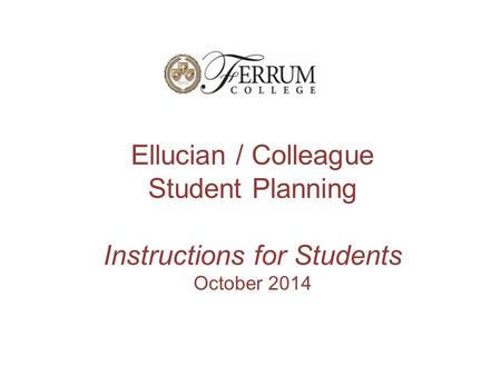 Ellucian / Colleague Student Planning Instructions for Students October 2014.