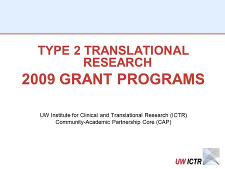 TYPE 2 TRANSLATIONAL RESEARCH 2009 GRANT PROGRAMS UW Institute for Clinical and Translational Research (ICTR) Community-Academic Partnership Core (CAP)
