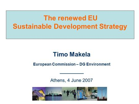 The renewed EU Sustainable Development Strategy Timo Makela European Commission – DG Environment ___________ Athens, 4 June 2007.