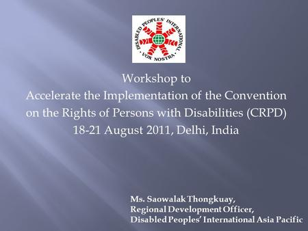 Workshop to Accelerate the Implementation of the Convention on the Rights of Persons with Disabilities (CRPD) 18-21 August 2011, <strong>Delhi</strong>, India Ms. Saowalak.