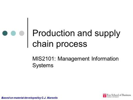 Production and supply chain process MIS2101: Management Information Systems Based on material developed by C.J. Marselis.