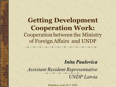 Bratislava, June 16-17, 2003 Getting Development Cooperation Work: Cooperation between the Ministry of Foreign Affairs and UNDP Inita Paulovica Assistant.