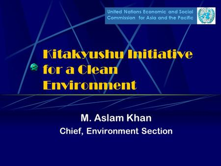 United Nations Economic and Social Commission for Asia and the Pacific Kitakyushu Initiative for a Clean Environment M. Aslam Khan Chief, Environment Section.