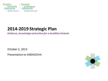 2014-2019 Strategic Plan Evidence, knowledge and action for a healthier Ontario October 2, 2013 Presentation to ANDSOOHA.