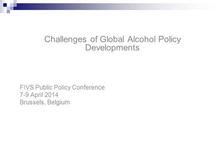 Challenges of Global Alcohol Policy Developments FIVS Public Policy Conference 7-9 April 2014 Brussels, Belgium.