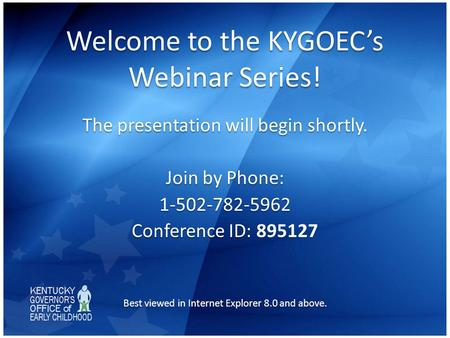 Welcome to the KYGOEC's Webinar Series! The presentation will begin shortly. Join by Phone: 1-502-782-5962 Conference ID: Conference ID: 895127 Best viewed.