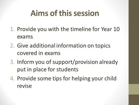 Aims of this session 1.Provide you with the timeline for Year 10 exams 2.Give additional information on topics covered in exams 3.Inform you of support/provision.