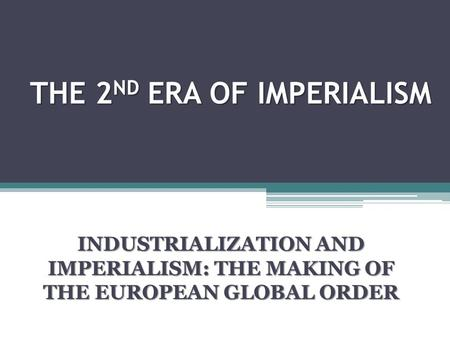 THE 2 ND ERA <strong>OF</strong> IMPERIALISM INDUSTRIALIZATION AND IMPERIALISM: THE MAKING <strong>OF</strong> THE EUROPEAN GLOBAL ORDER.