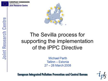The Sevilla process for supporting the implementation of the IPPC Directive Michael Parth Tallinn – Estonia 27 – 28 March 2008.