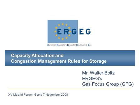 XV Madrid Forum, 6 and 7 November 2008 Capacity Allocation and Congestion Management Rules for Storage Mr. Walter Boltz ERGEG's Gas Focus Group (GFG)